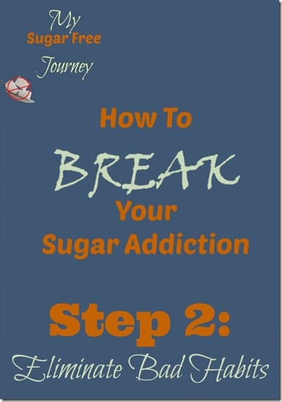 How To Break Your Sugar Addiction Step 2 Eliminate Bad Habits