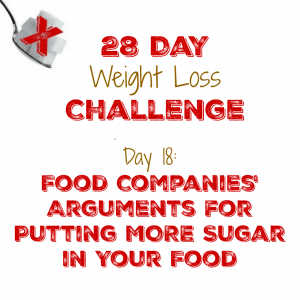 Day 18: Food Companies' Arguments for Putting MORE Sugar in Your Food