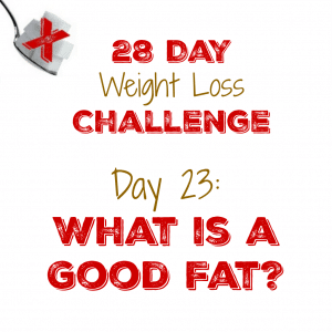 Day 23: What is a Good Fat?