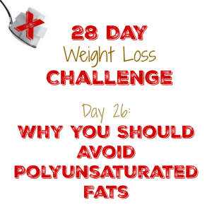 Day 26:  Why You Should Avoid Polyunsaturated Fats