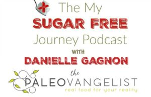 The My Sugar Free Journey Podcast - Episode 5: Danielle Gagnon, The Paleovangelist!