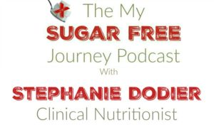 The My Sugar Free Podcast - Episode 10: Stephanie Dodier CNP, RNCP