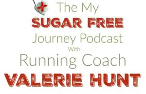 The My Sugar Free Journey Podcast - Episode 11: Running Coach Valerie Hunt