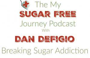 My Sugar Free Journey Podcast - Episode 16: Dan DeFigio on Breaking Sugar Addiction