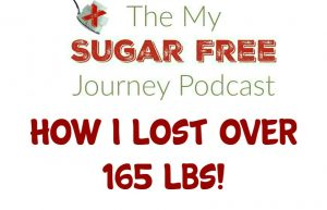 My Sugar Free Journey Podcast - Episode 17: How I Lost Over 165 Lbs!