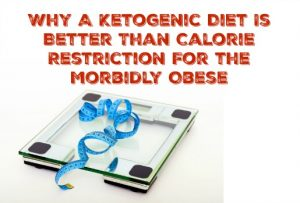 Why A Ketogenic Diet Is Better Than Calorie Restriction For the Morbidly Obese