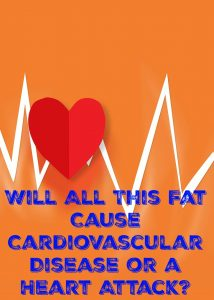 Will All This Fat Cause Cardiovascular Disease or a Heart Attack?