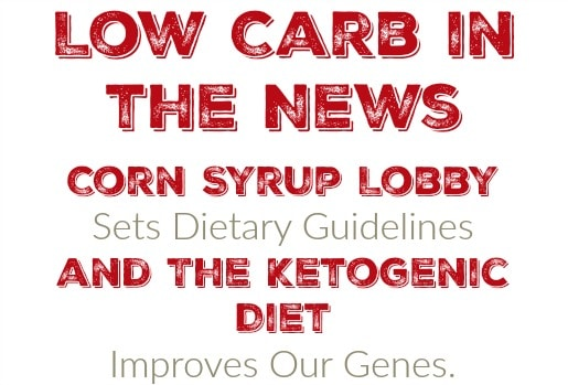 This Week in Low Carb News: Corn Syrup Lobby Sets Dietary Guidelines and The Ketogenic Diet Improves Our Genes.