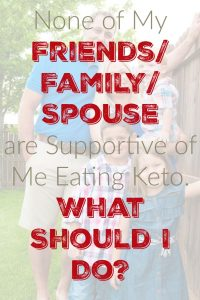 None of My Friends/Family/Spouse are Supportive of Me Eating Keto. What Should I Do?