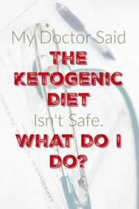 My Doctor Said The Ketogenic Diet Isn't Safe.  What Do I Do?